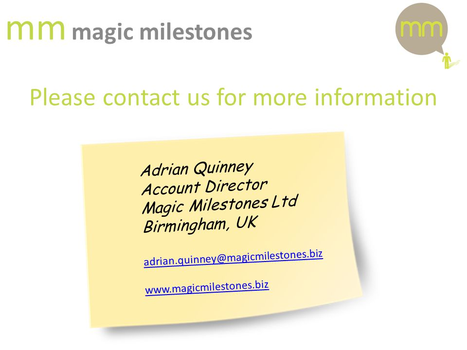 mm magic milestones Please contact us for more information Adrian Quinney Account Director Magic Milestones Ltd Birmingham, UK adrian.quinney@magicmilestones.biz www.magicmilestones.biz