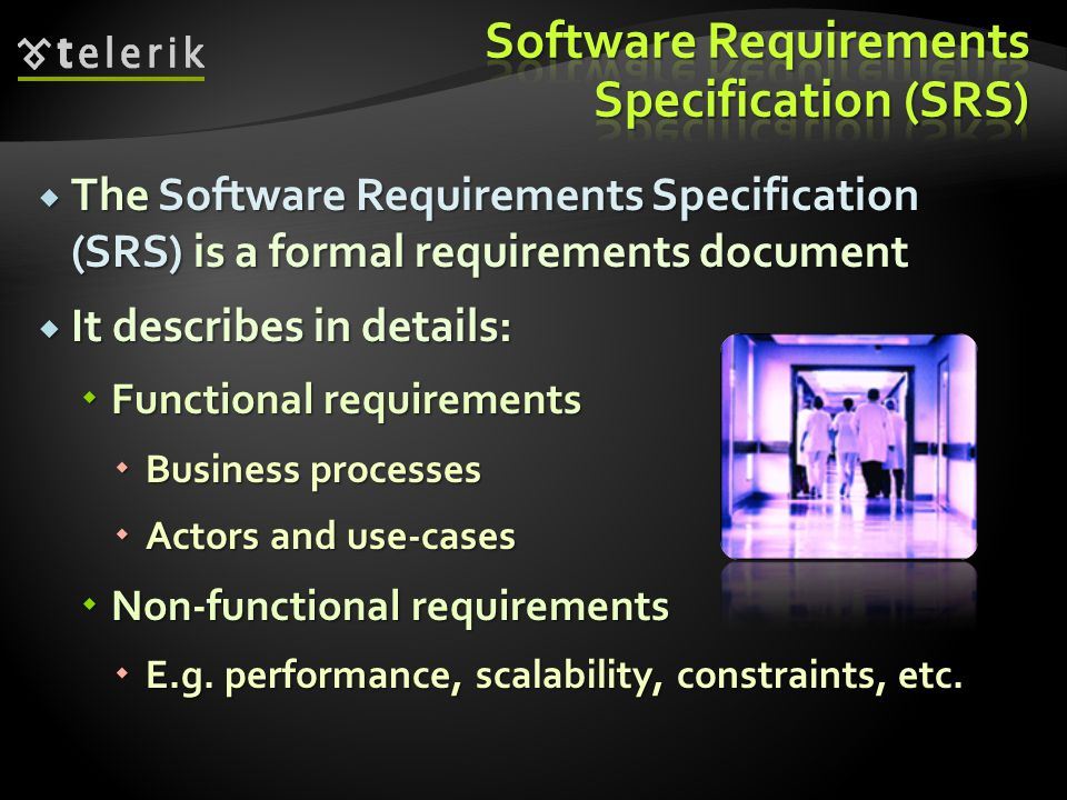  The Software Requirements Specification (SRS) is a formal requirements document  It describes in details:  Functional requirements  Business proc