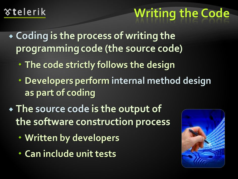  Coding is the process of writing the programming code (the source code)  The code strictly follows the design  Developers perform internal method