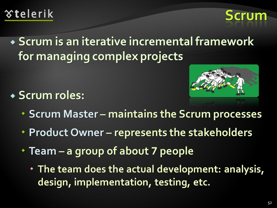  Scrum is an iterative incremental framework for managing complex projects  Scrum roles:  Scrum Master – maintains the Scrum processes  Product Ow