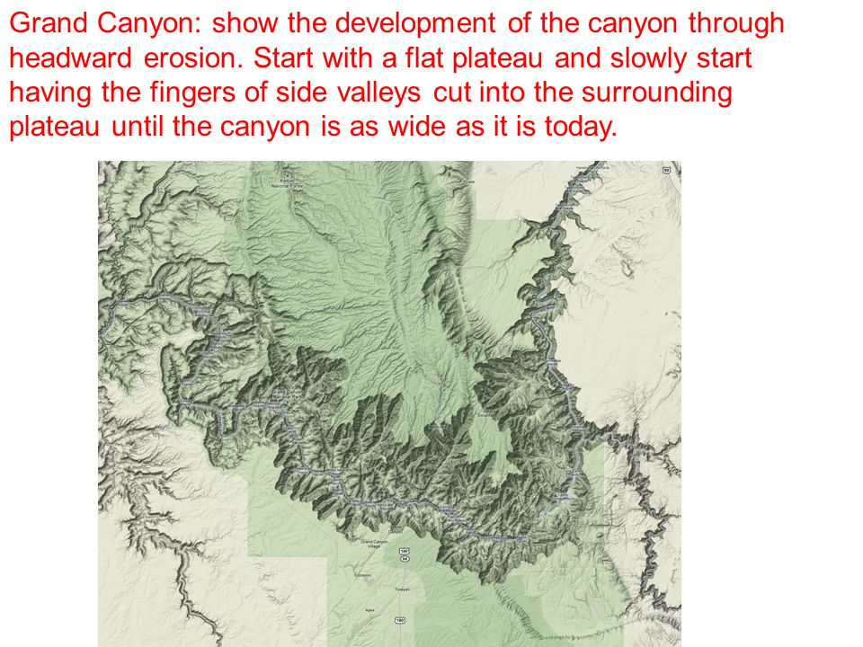Grand Canyon: show the development of the canyon through headward erosion.