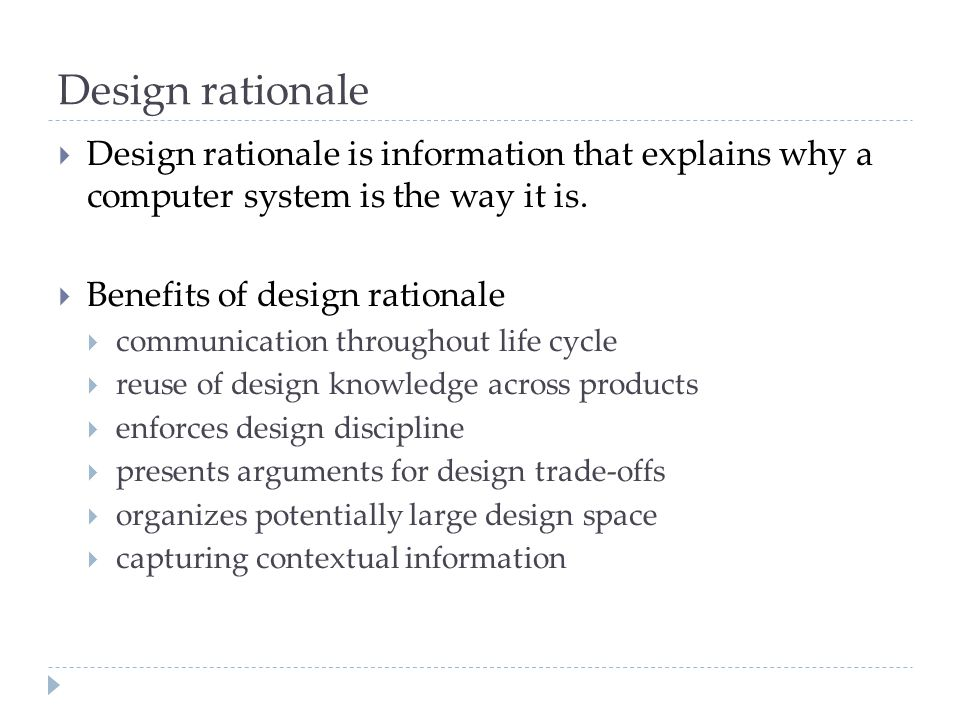 Design rationale  Design rationale is information that explains why a computer system is the way it is.  Benefits of design rationale  communicatio