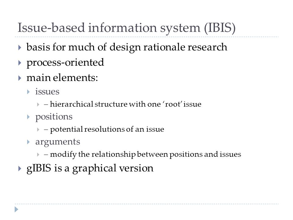 Issue-based information system (IBIS)  basis for much of design rationale research  process-oriented  main elements:  issues  – hierarchical stru