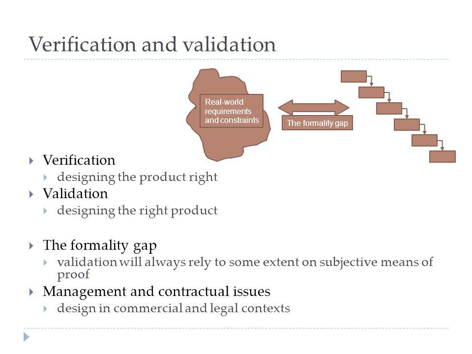 Verification and validation  Verification  designing the product right  Validation  designing the right product  The formality gap  validation w
