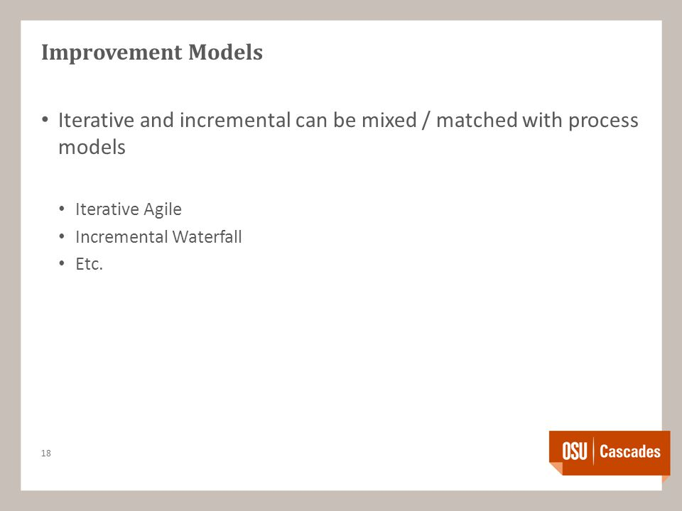 Improvement Models Iterative and incremental can be mixed / matched with process models Iterative Agile Incremental Waterfall Etc.