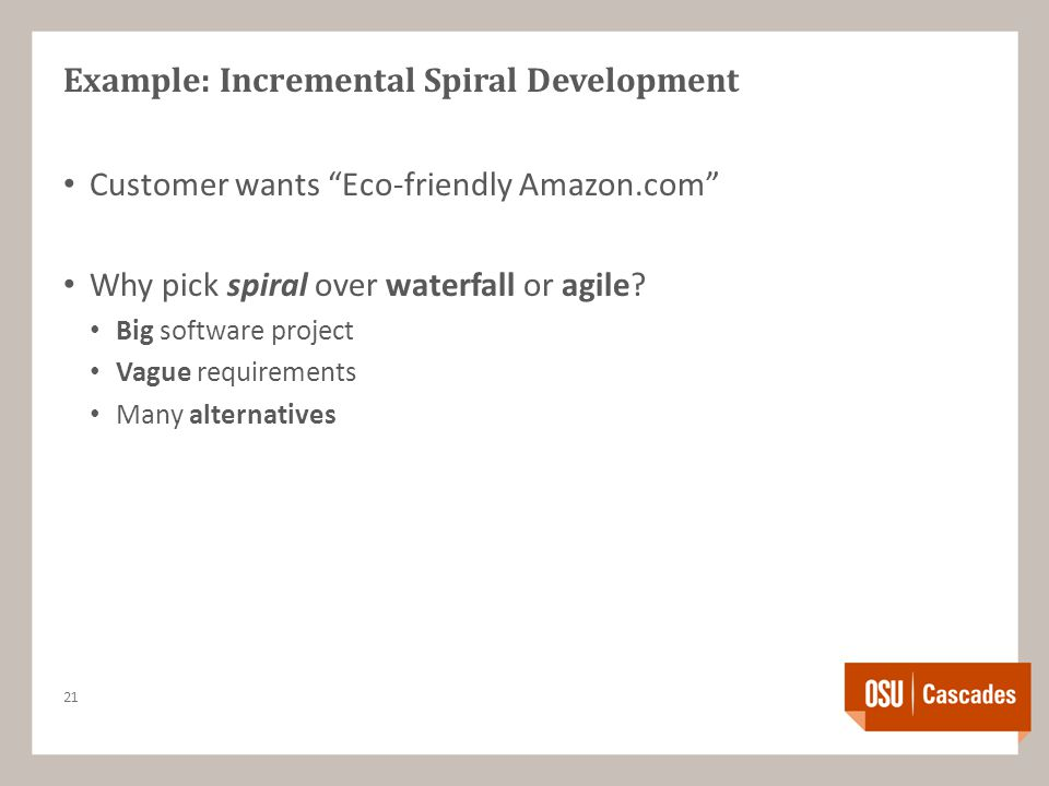 Example: Incremental Spiral Development Customer wants Eco-friendly Amazon.com Why pick spiral over waterfall or agile.