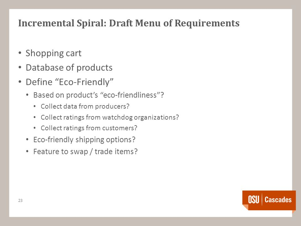 "Incremental Spiral: Draft Menu of Requirements Shopping cart Database of products Define ""Eco-Friendly"" Based on product's ""eco-friendliness""? Collect"