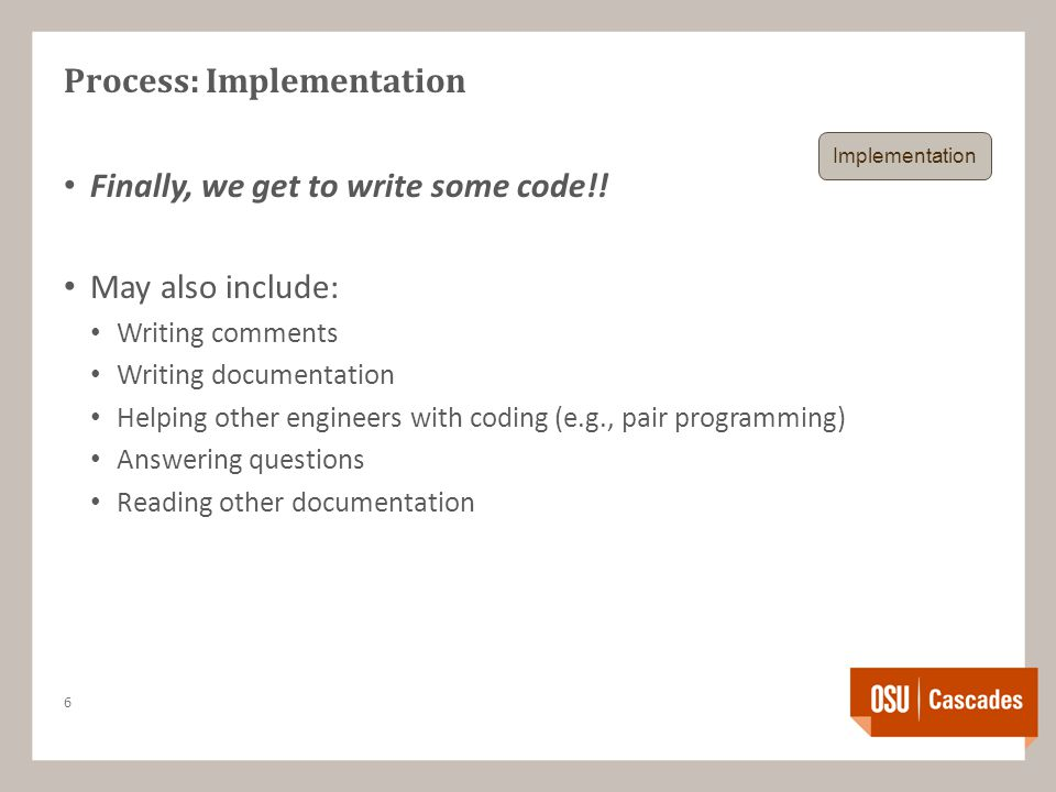 Process: Implementation Finally, we get to write some code!! May also include: Writing comments Writing documentation Helping other engineers with cod