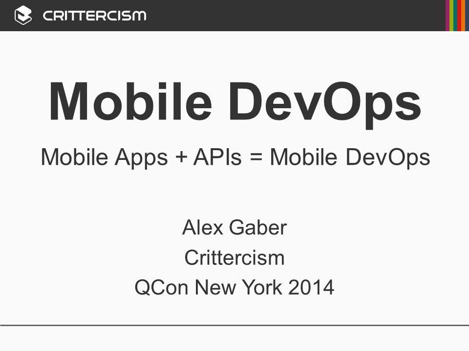 Mobile DevOps Mobile Apps + APIs = Mobile DevOps Alex Gaber Crittercism QCon New York 2014