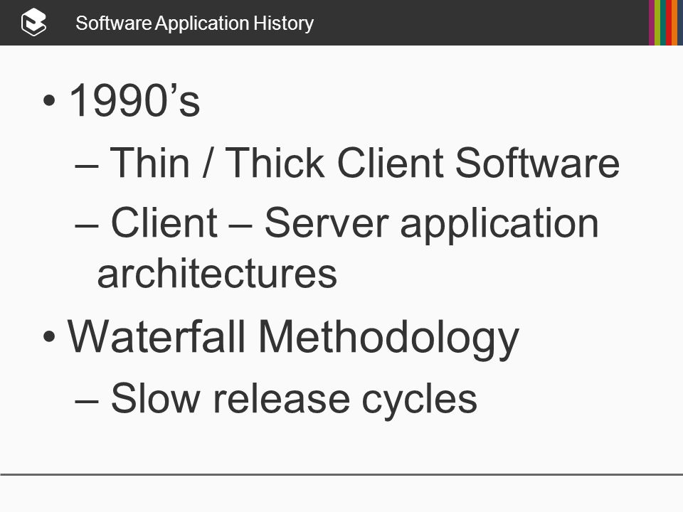Software Application History 1990's – Thin / Thick Client Software – Client – Server application architectures Waterfall Methodology – Slow release cycles
