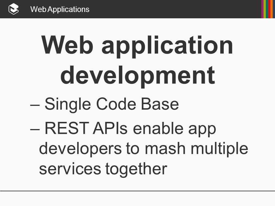 Web Applications Web application development – Single Code Base – REST APIs enable app developers to mash multiple services together