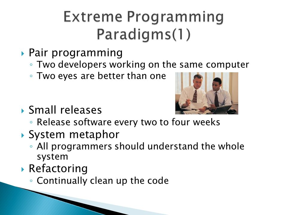  Pair programming ◦ Two developers working on the same computer ◦ Two eyes are better than one  Small releases ◦ Release software every two to four