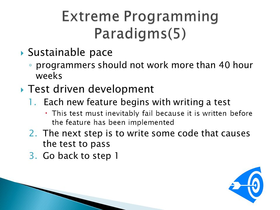  Sustainable pace ◦ programmers should not work more than 40 hour weeks  Test driven development 1.Each new feature begins with writing a test  Thi