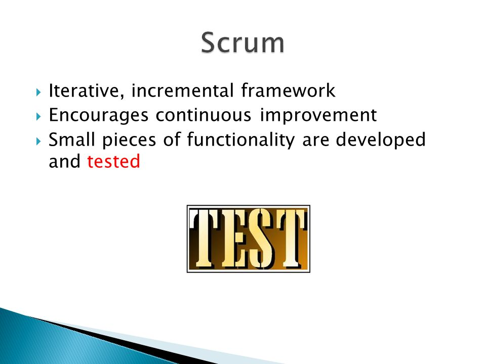  Iterative, incremental framework  Encourages continuous improvement  Small pieces of functionality are developed and tested