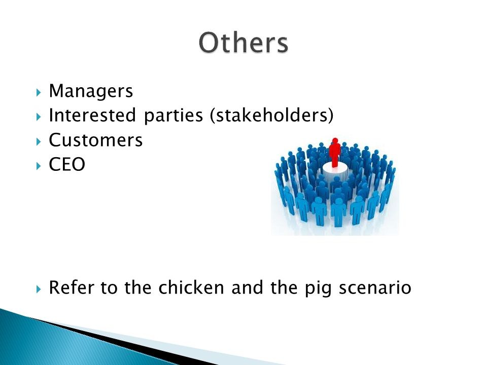  Managers  Interested parties (stakeholders)  Customers  CEO  Refer to the chicken and the pig scenario