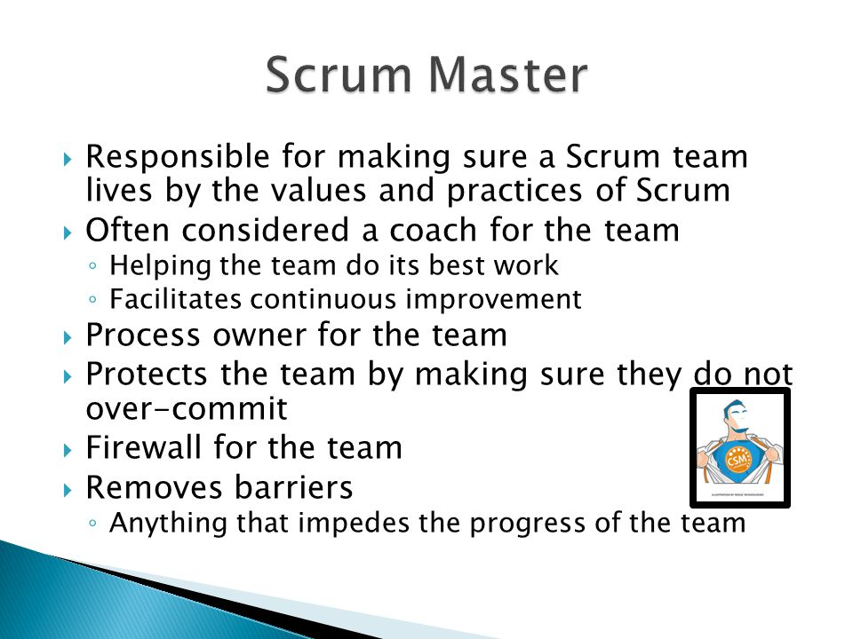 Responsible for making sure a Scrum team lives by the values and practices of Scrum  Often considered a coach for the team ◦ Helping the team do it