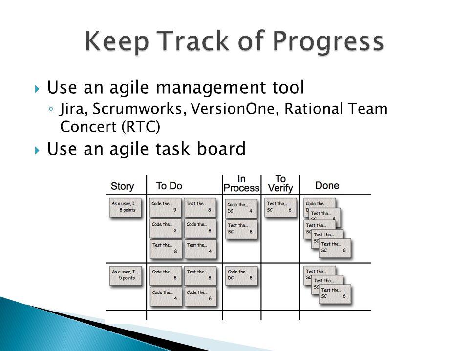  Use an agile management tool ◦ Jira, Scrumworks, VersionOne, Rational Team Concert (RTC)  Use an agile task board