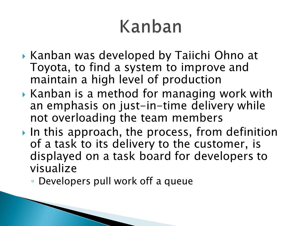  Kanban was developed by Taiichi Ohno at Toyota, to find a system to improve and maintain a high level of production  Kanban is a method for managin