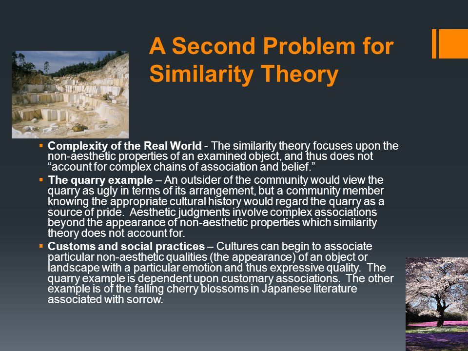 A Second Problem for Similarity Theory  Complexity of the Real World - The similarity theory focuses upon the non-aesthetic properties of an examined object, and thus does not account for complex chains of association and belief.  The quarry example – An outsider of the community would view the quarry as ugly in terms of its arrangement, but a community member knowing the appropriate cultural history would regard the quarry as a source of pride.