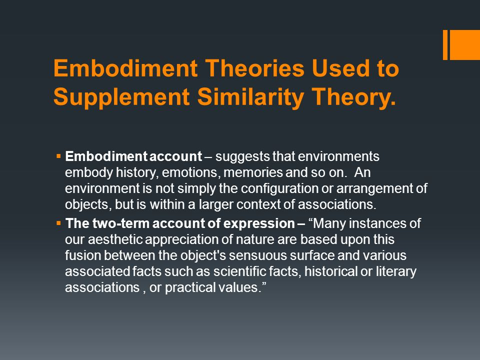 Embodiment Theories Used to Supplement Similarity Theory.  Embodiment account – suggests that environments embody history, emotions, memories and so