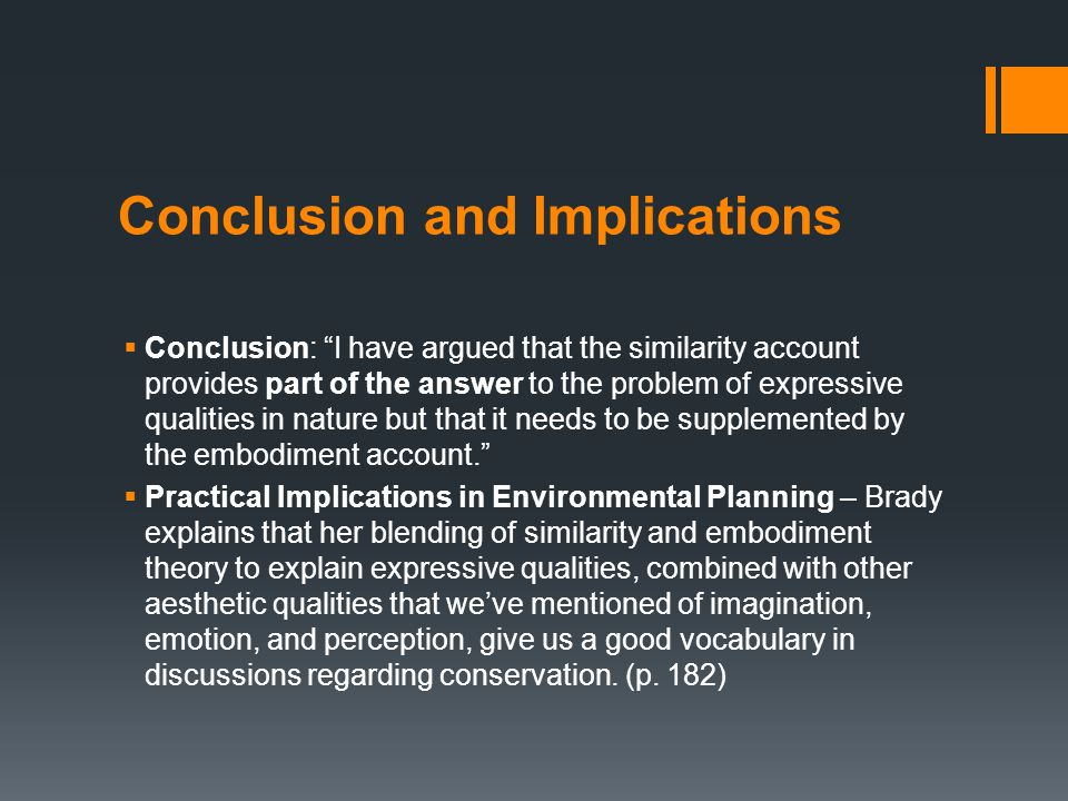 Conclusion and Implications  Conclusion: I have argued that the similarity account provides part of the answer to the problem of expressive qualities in nature but that it needs to be supplemented by the embodiment account.  Practical Implications in Environmental Planning – Brady explains that her blending of similarity and embodiment theory to explain expressive qualities, combined with other aesthetic qualities that we've mentioned of imagination, emotion, and perception, give us a good vocabulary in discussions regarding conservation.