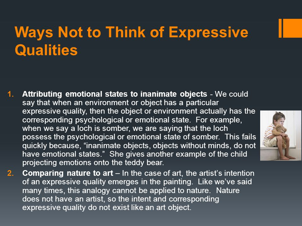 Ways Not to Think of Expressive Qualities 1.Attributing emotional states to inanimate objects - We could say that when an environment or object has a particular expressive quality, then the object or environment actually has the corresponding psychological or emotional state.