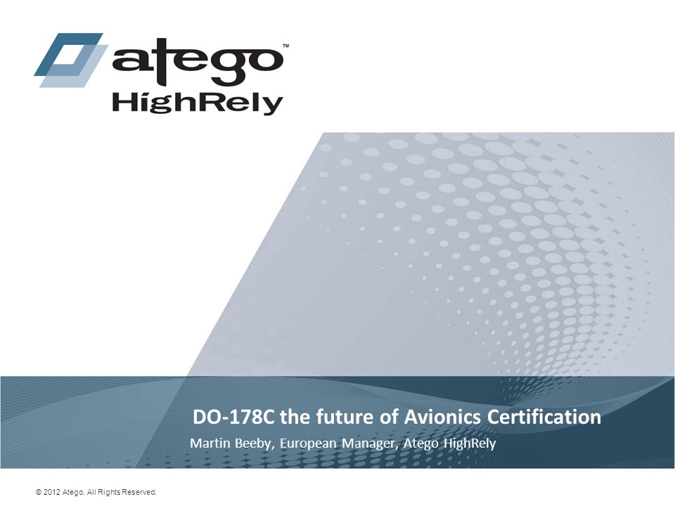 1 © 2012 Atego. All Rights Reserved. DO-178C the future of Avionics Certification Martin Beeby, European Manager, Atego HighRely
