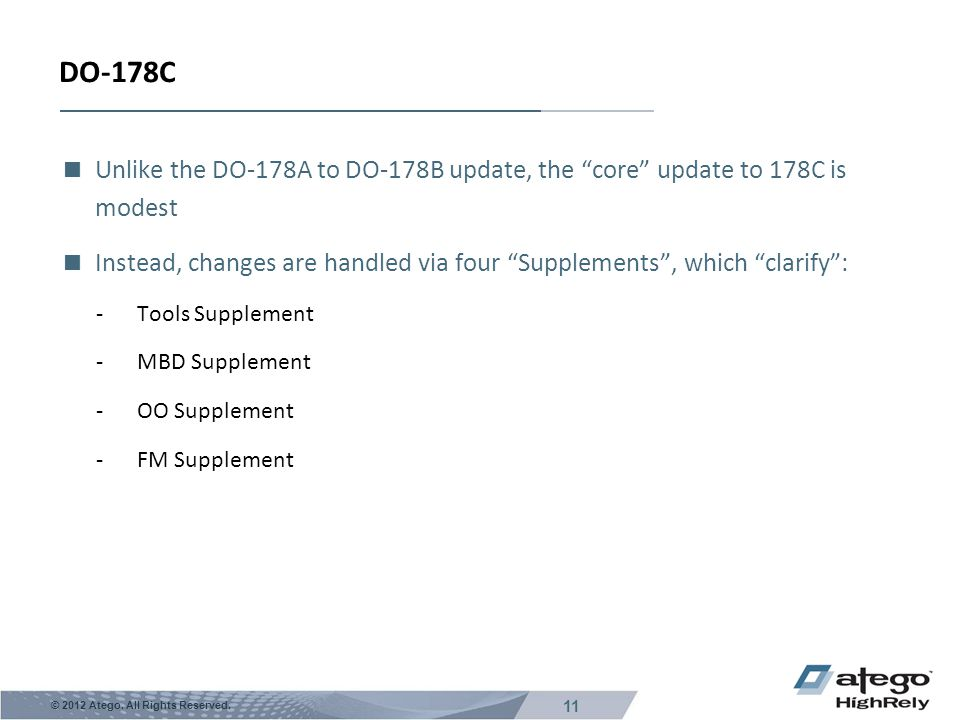 """11 © 2012 Atego. All Rights Reserved. DO-178C  Unlike the DO-178A to DO-178B update, the """"core"""" update to 178C is modest  Instead, changes are handl"""