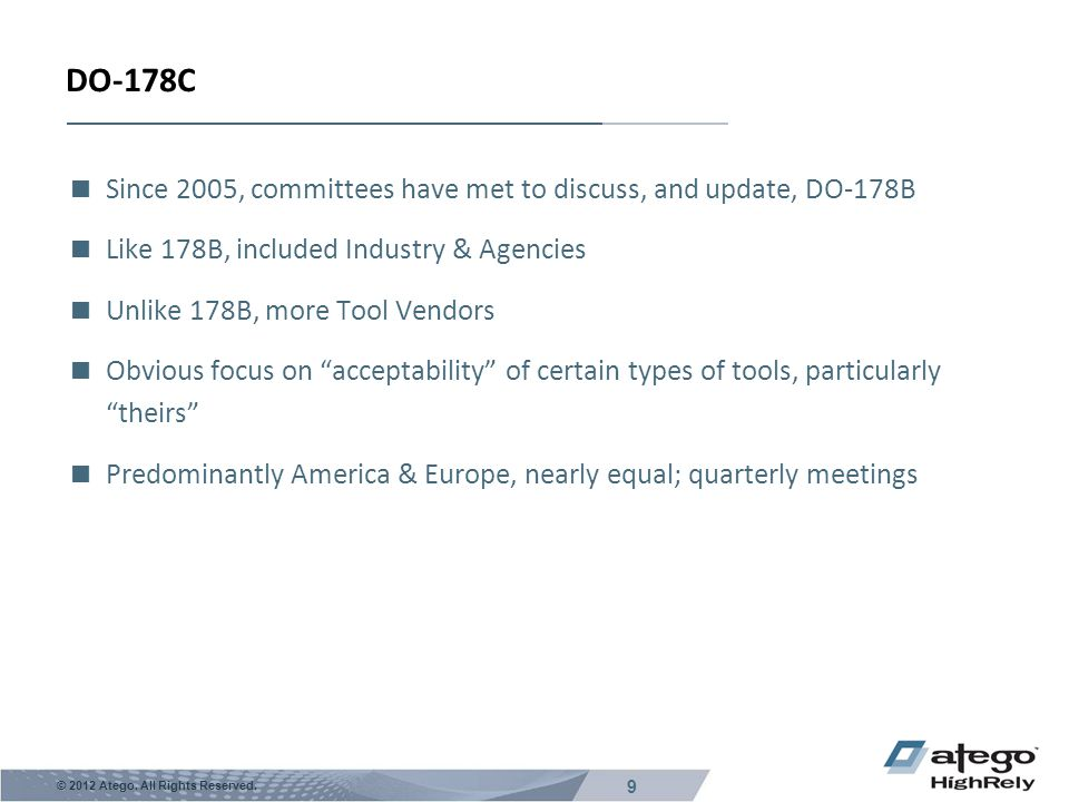 9 © 2012 Atego. All Rights Reserved. DO-178C  Since 2005, committees have met to discuss, and update, DO-178B  Like 178B, included Industry & Agenci