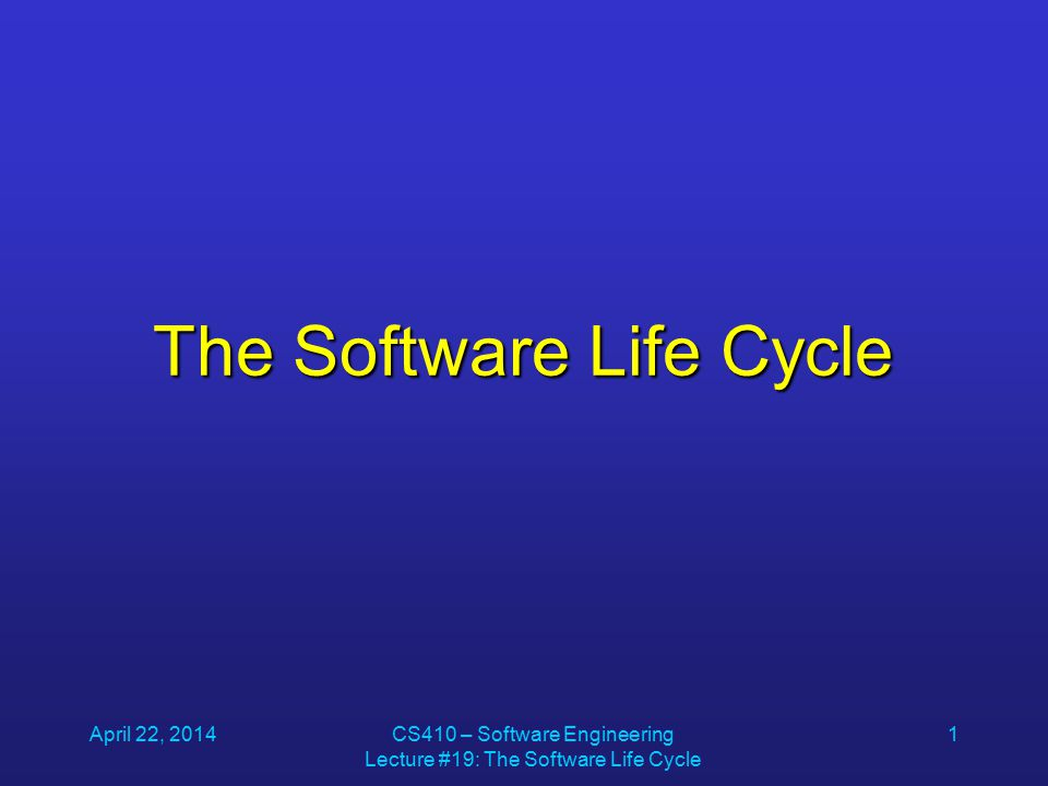 April 22, 2014CS410 – Software Engineering Lecture #19: The Software Life Cycle 1 The Software Life Cycle