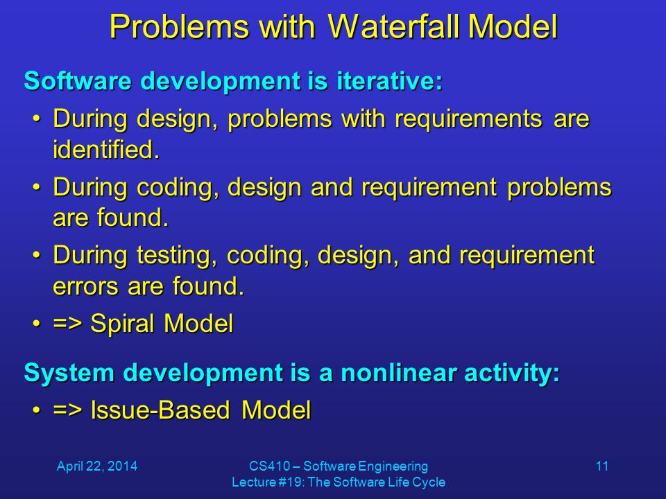 April 22, 2014CS410 – Software Engineering Lecture #19: The Software Life Cycle 11 Problems with Waterfall Model Software development is iterative: During design, problems with requirements are identified.During design, problems with requirements are identified.