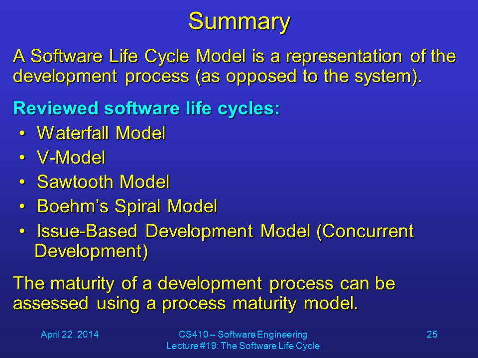 April 22, 2014CS410 – Software Engineering Lecture #19: The Software Life Cycle 25Summary A Software Life Cycle Model is a representation of the development process (as opposed to the system).