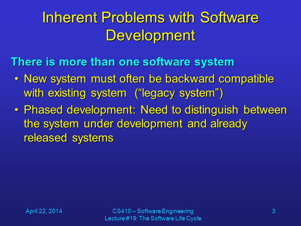 April 22, 2014CS410 – Software Engineering Lecture #19: The Software Life Cycle 3 Inherent Problems with Software Development There is more than one software system New system must often be backward compatible with existing system ( legacy system )New system must often be backward compatible with existing system ( legacy system ) Phased development: Need to distinguish between the system under development and already released systemsPhased development: Need to distinguish between the system under development and already released systems