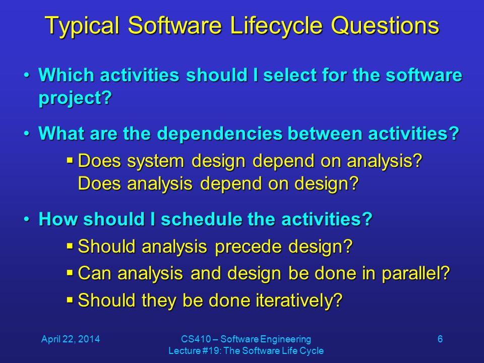 April 22, 2014CS410 – Software Engineering Lecture #19: The Software Life Cycle 6 Typical Software Lifecycle Questions Which activities should I select for the software project Which activities should I select for the software project.