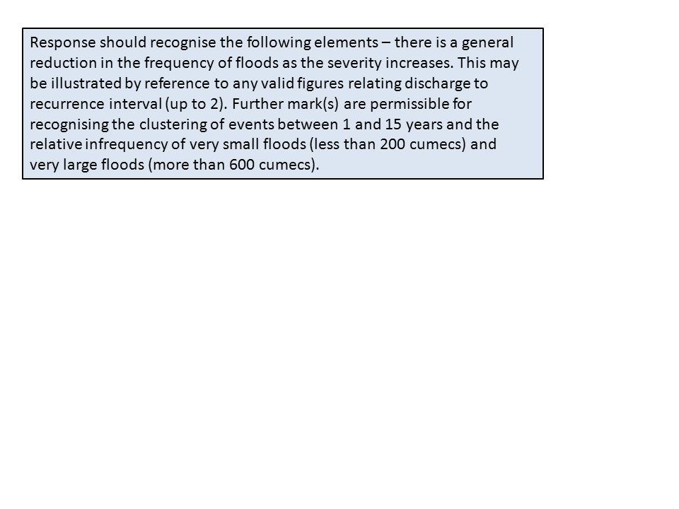 Response should recognise the following elements – there is a general reduction in the frequency of floods as the severity increases.