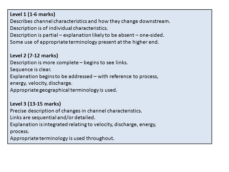 Level 1 (1-6 marks) Describes channel characteristics and how they change downstream.