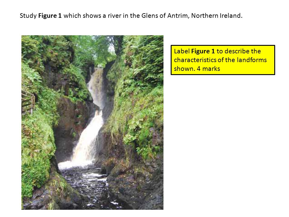 Study Figure 1 which shows a river in the Glens of Antrim, Northern Ireland. Label Figure 1 to describe the characteristics of the landforms shown. 4