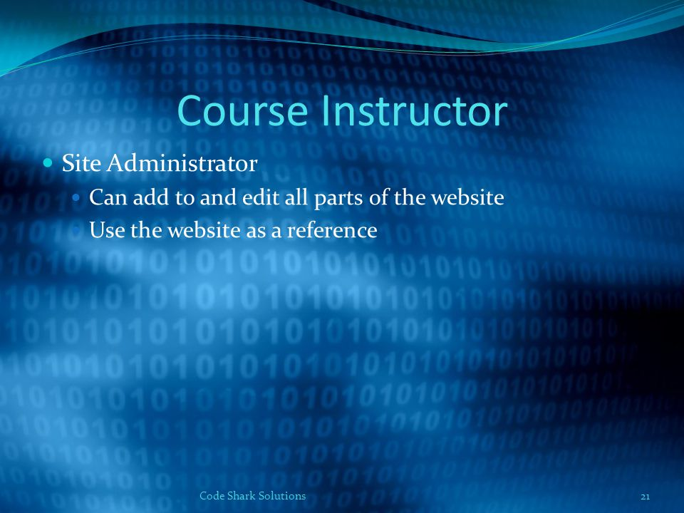 Course Instructor Site Administrator Can add to and edit all parts of the website Use the website as a reference Code Shark Solutions21