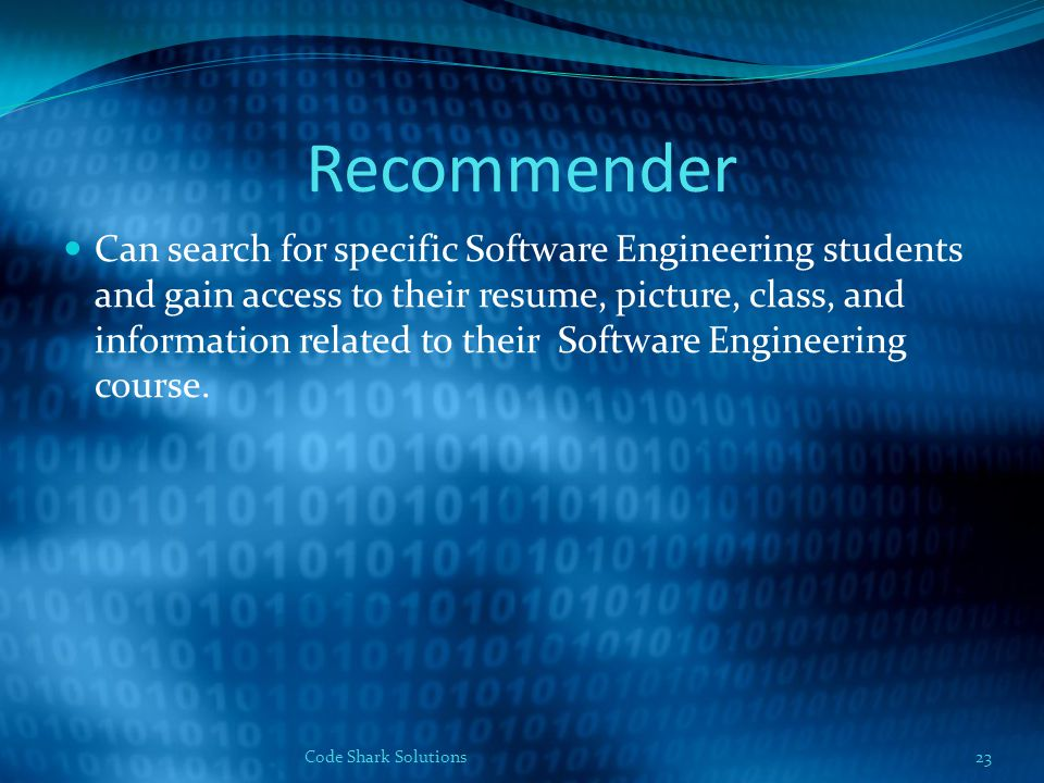 Recommender Can search for specific Software Engineering students and gain access to their resume, picture, class, and information related to their Software Engineering course.