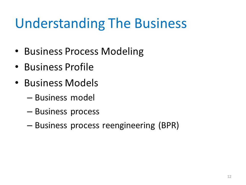 Understanding The Business Business Process Modeling Business Profile Business Models – Business model – Business process – Business process reengineering (BPR) 12
