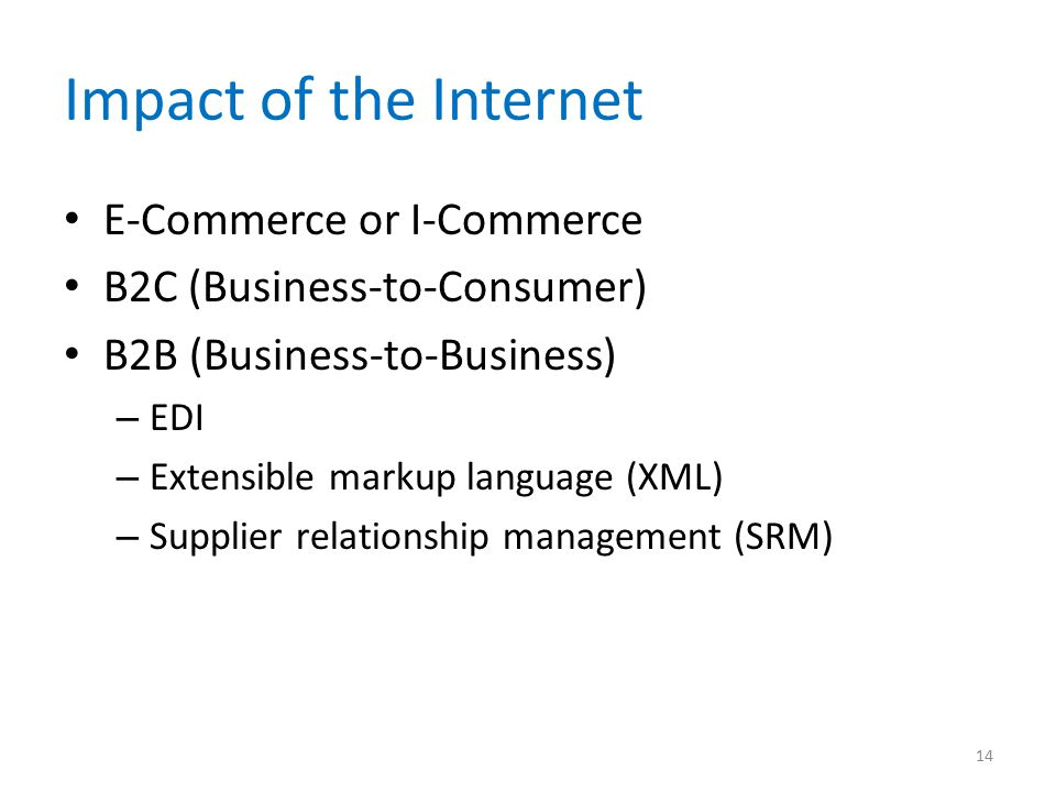 Impact of the Internet E-Commerce or I-Commerce B2C (Business-to-Consumer) B2B (Business-to-Business) – EDI – Extensible markup language (XML) – Supplier relationship management (SRM) 14