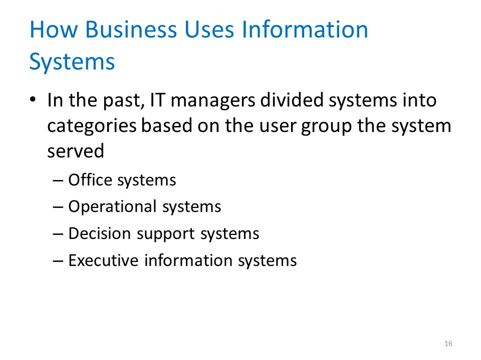 How Business Uses Information Systems In the past, IT managers divided systems into categories based on the user group the system served – Office syst