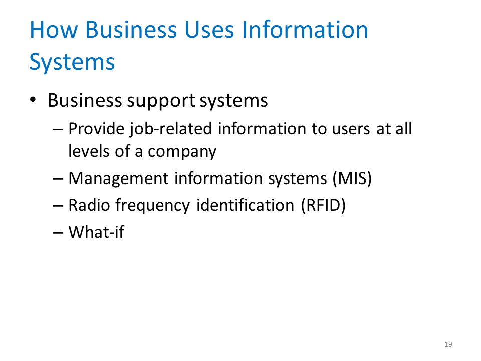 How Business Uses Information Systems Business support systems – Provide job-related information to users at all levels of a company – Management information systems (MIS) – Radio frequency identification (RFID) – What-if 19