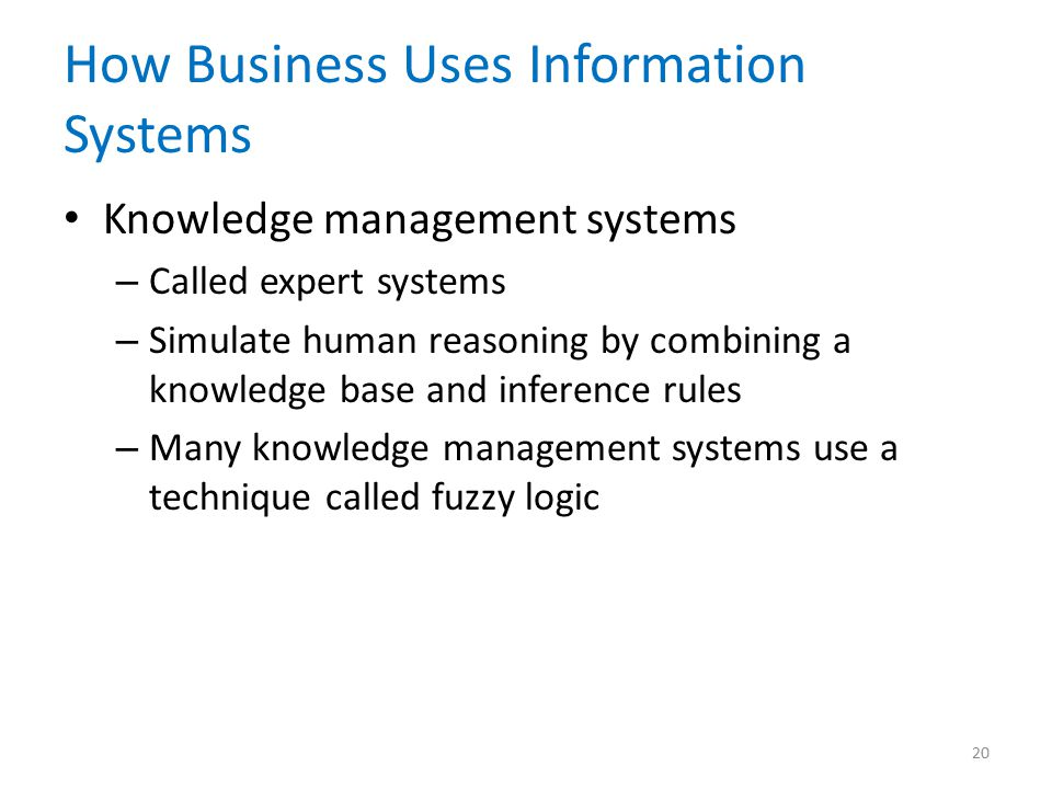 How Business Uses Information Systems Knowledge management systems – Called expert systems – Simulate human reasoning by combining a knowledge base and inference rules – Many knowledge management systems use a technique called fuzzy logic 20