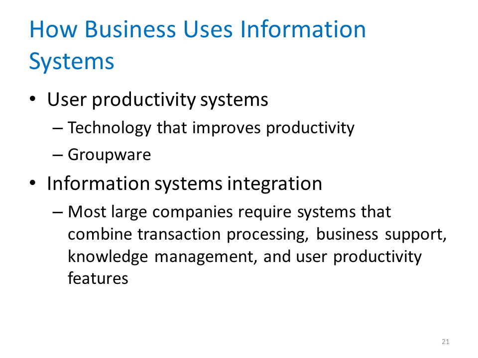 How Business Uses Information Systems User productivity systems – Technology that improves productivity – Groupware Information systems integration – Most large companies require systems that combine transaction processing, business support, knowledge management, and user productivity features 21