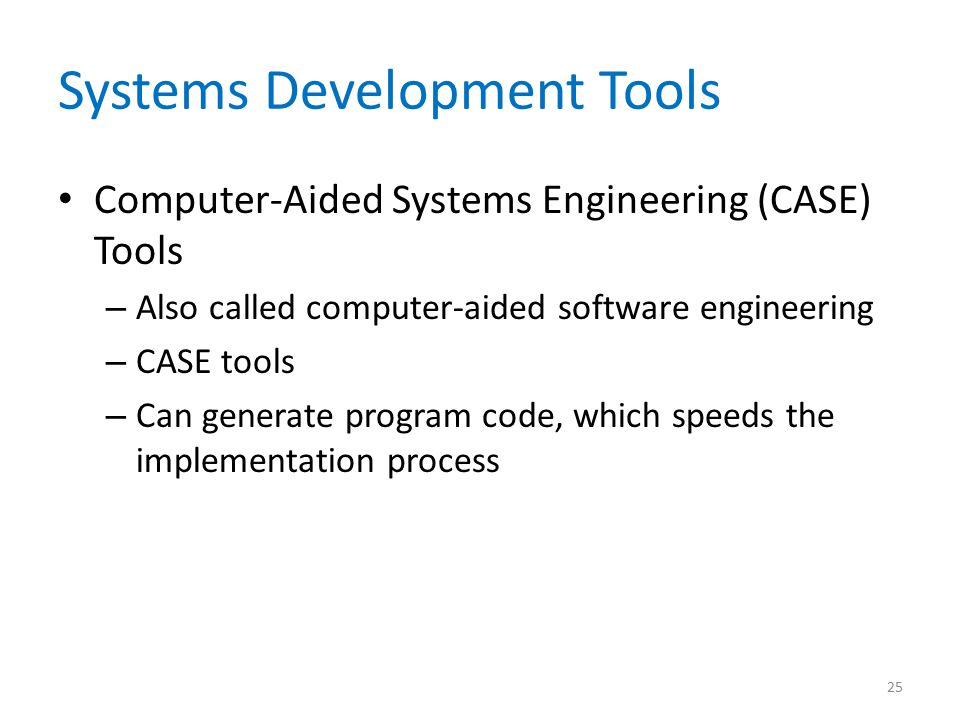 Systems Development Tools Computer-Aided Systems Engineering (CASE) Tools – Also called computer-aided software engineering – CASE tools – Can generate program code, which speeds the implementation process 25