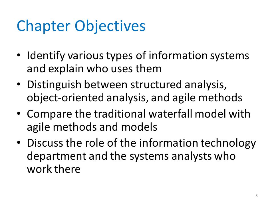 Chapter Objectives Identify various types of information systems and explain who uses them Distinguish between structured analysis, object-oriented analysis, and agile methods Compare the traditional waterfall model with agile methods and models Discuss the role of the information technology department and the systems analysts who work there 3
