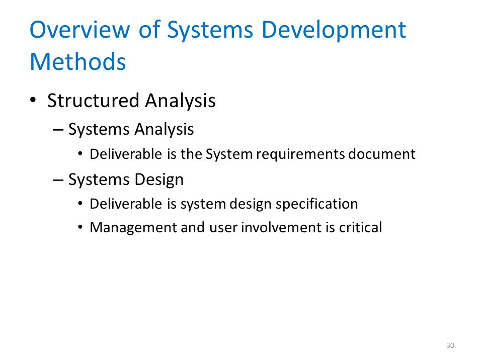 Overview of Systems Development Methods Structured Analysis – Systems Analysis Deliverable is the System requirements document – Systems Design Deliverable is system design specification Management and user involvement is critical 30