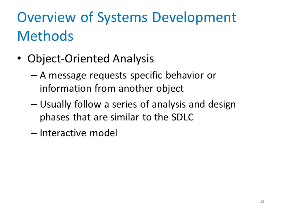 Overview of Systems Development Methods Object-Oriented Analysis – A message requests specific behavior or information from another object – Usually follow a series of analysis and design phases that are similar to the SDLC – Interactive model 33