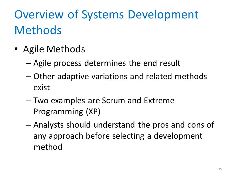 Overview of Systems Development Methods Agile Methods – Agile process determines the end result – Other adaptive variations and related methods exist
